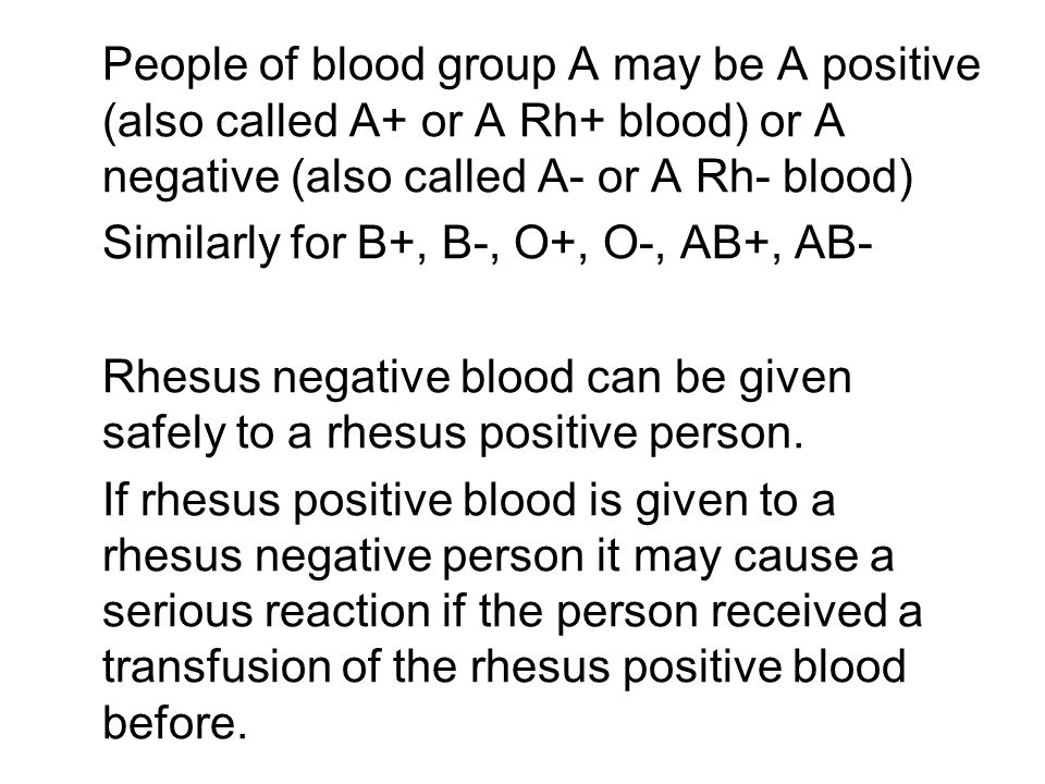 People of blood group A may be A positive (also called A+ or A Rh+ blood) or A negative (also called A- or A Rh- blood) Similarly for B+, B-, O+, O-, AB+, AB- Rhesus negative blood can be given safely to a rhesus positive person.