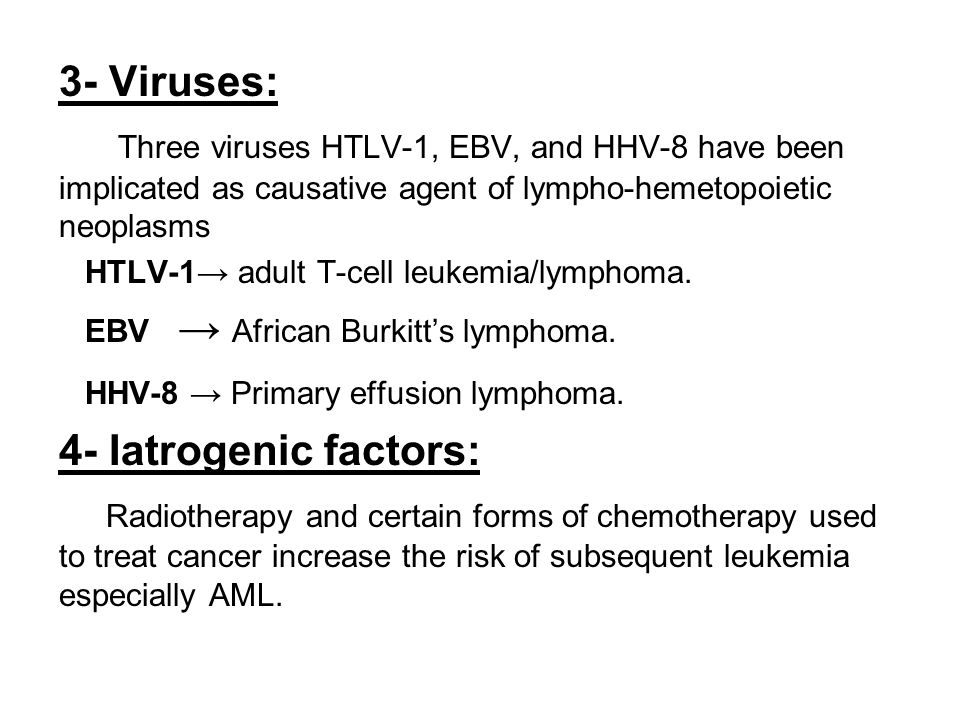 3- Viruses: Three viruses HTLV-1, EBV, and HHV-8 have been implicated as causative agent of lympho-hemetopoietic neoplasms.