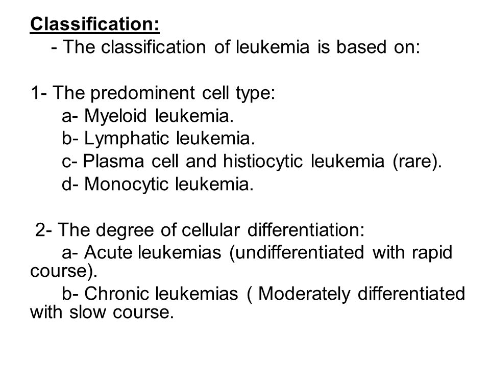 Classification: - The classification of leukemia is based on: 1- The predominent cell type: a- Myeloid leukemia.
