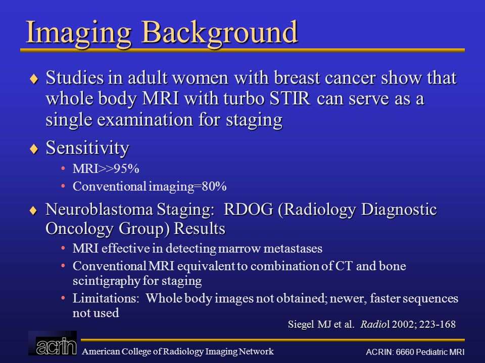 Imaging Background Studies in adult women with breast cancer show that whole body MRI with turbo STIR can serve as a single examination for staging.