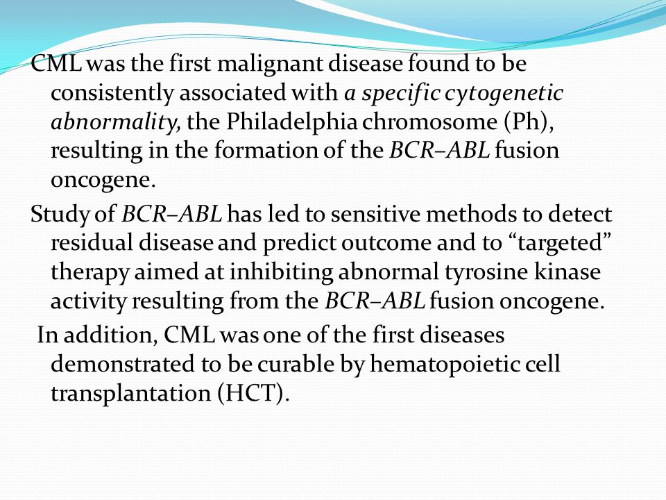 CML was the first malignant disease found to be consistently associated with a specific cytogenetic abnormality, the Philadelphia chromosome (Ph), resulting in the formation of the BCR–ABL fusion oncogene.