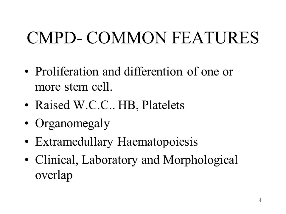 CMPD- COMMON FEATURES Proliferation and differention of one or more stem cell. Raised W.C.C.. HB, Platelets.