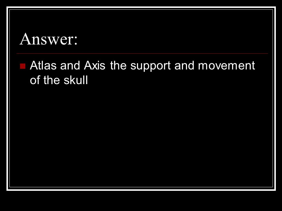 Answer: Atlas and Axis the support and movement of the skull
