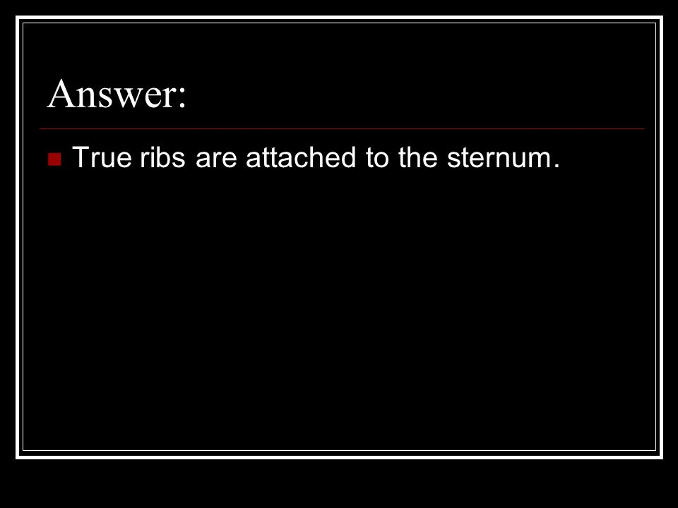 Answer: True ribs are attached to the sternum.