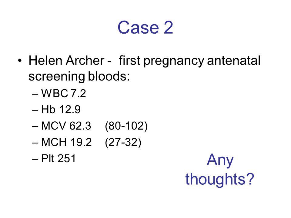 Case 2 Helen Archer - first pregnancy antenatal screening bloods: WBC 7.2. Hb 12.9. MCV 62.3 (80-102)