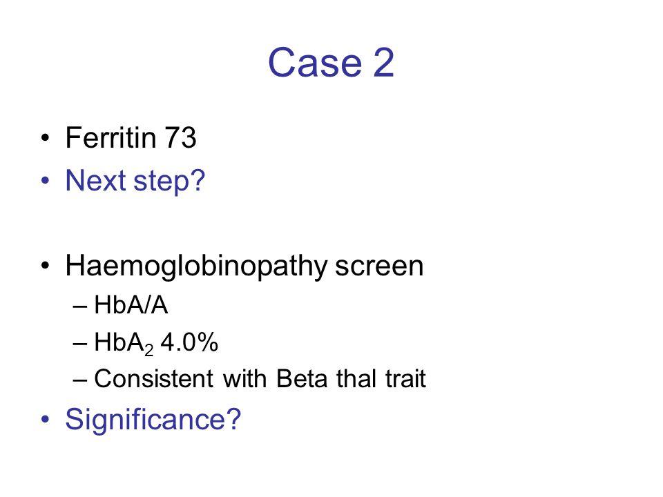 Case 2 Ferritin 73 Next step Haemoglobinopathy screen Significance