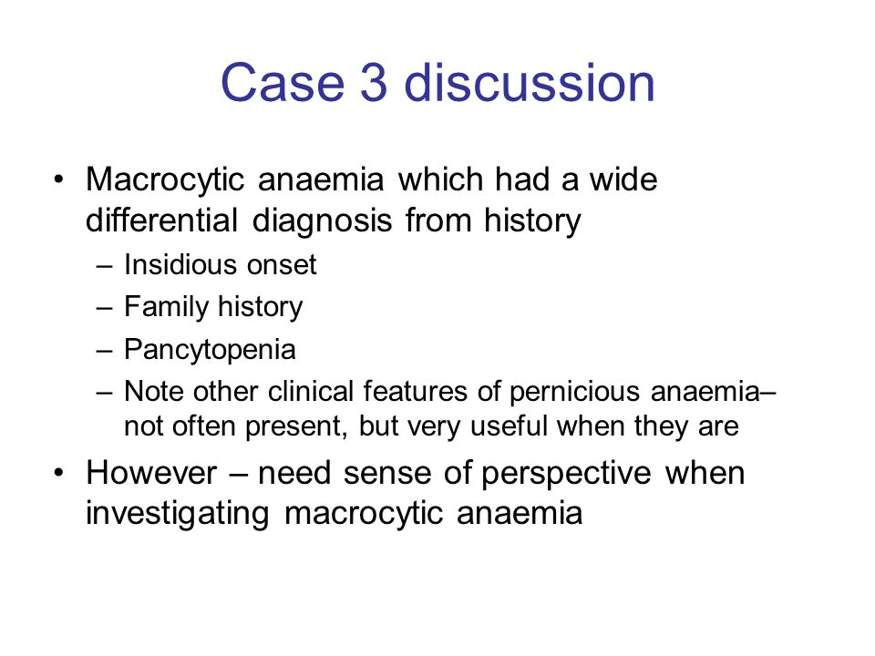 Case 3 discussion Macrocytic anaemia which had a wide differential diagnosis from history. Insidious onset.