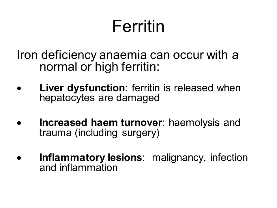Ferritin Iron deficiency anaemia can occur with a normal or high ferritin: Liver dysfunction: ferritin is released when hepatocytes are damaged.