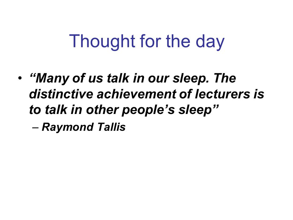 Thought for the day Many of us talk in our sleep. The distinctive achievement of lecturers is to talk in other people's sleep