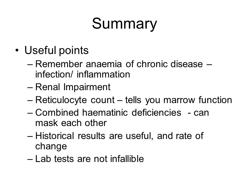 Summary Useful points. Remember anaemia of chronic disease – infection/ inflammation. Renal Impairment.