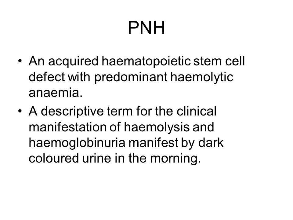 PNH An acquired haematopoietic stem cell defect with predominant haemolytic anaemia.