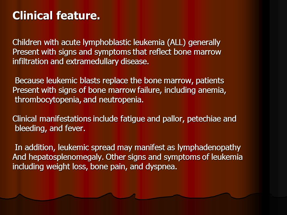 Clinical feature. Children with acute lymphoblastic leukemia (ALL) generally. Present with signs and symptoms that reflect bone marrow.