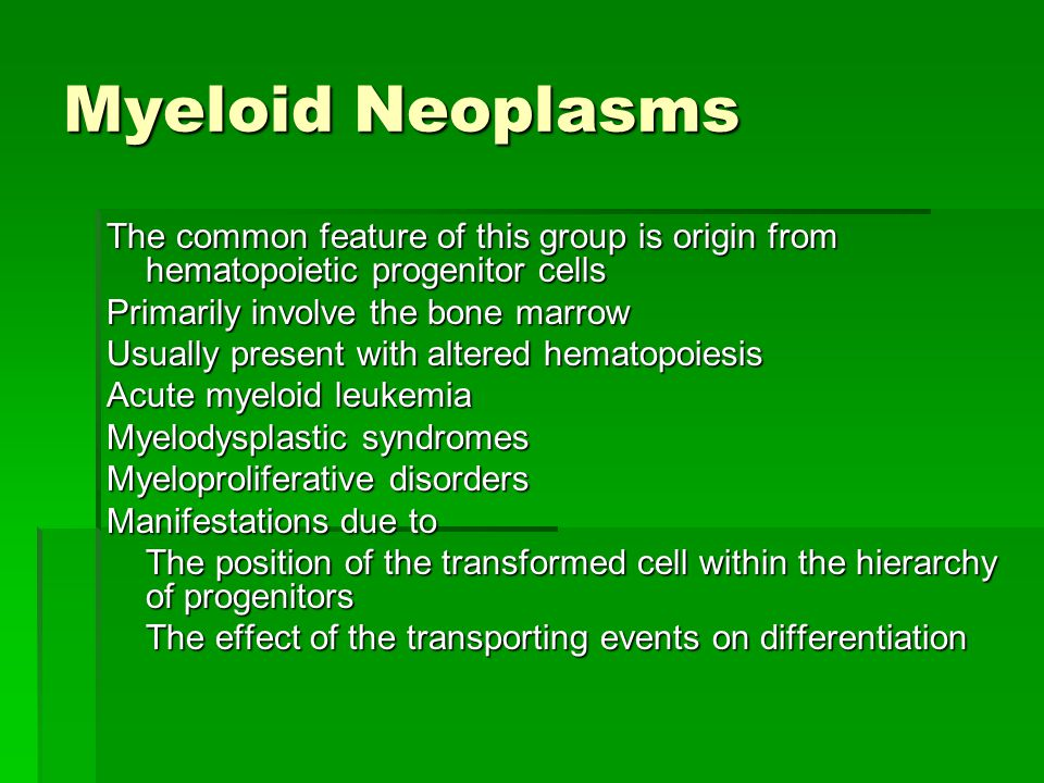 Myeloid Neoplasms The common feature of this group is origin from hematopoietic progenitor cells. Primarily involve the bone marrow.