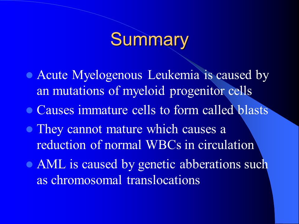 Summary Acute Myelogenous Leukemia is caused by an mutations of myeloid progenitor cells. Causes immature cells to form called blasts.