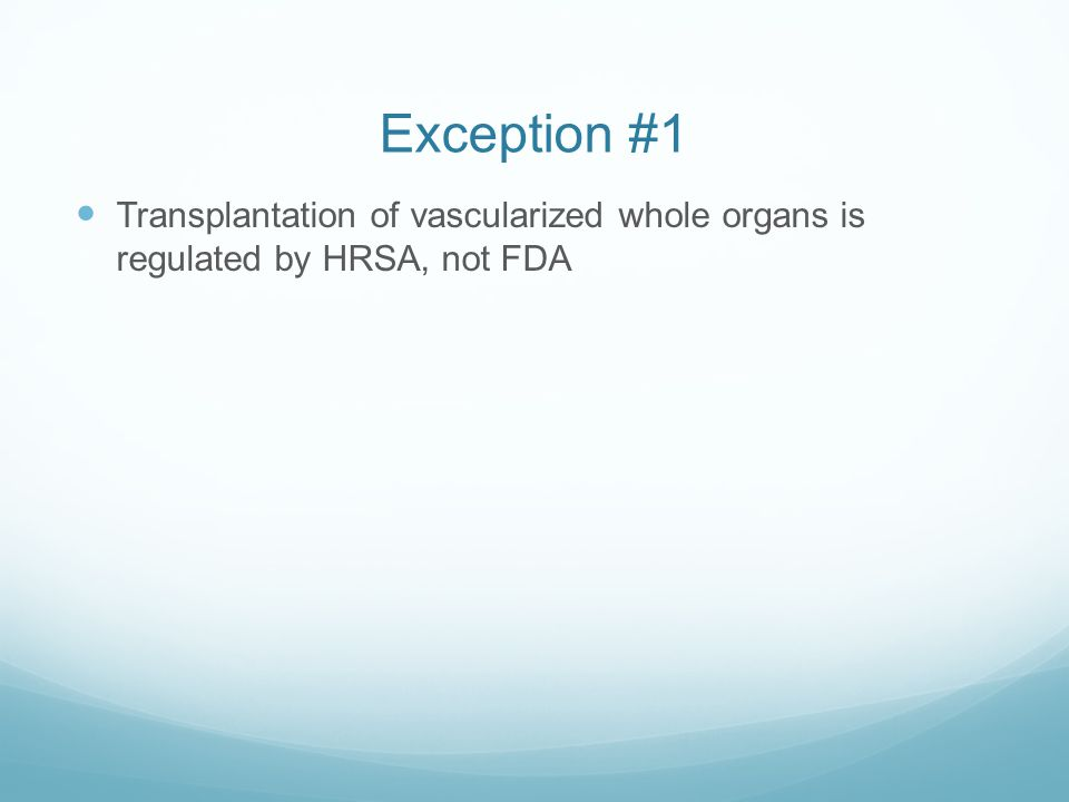 Exception #1 Transplantation of vascularized whole organs is regulated by HRSA, not FDA
