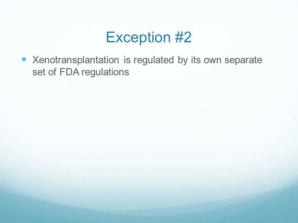 Exception #2 Xenotransplantation is regulated by its own separate set of FDA regulations