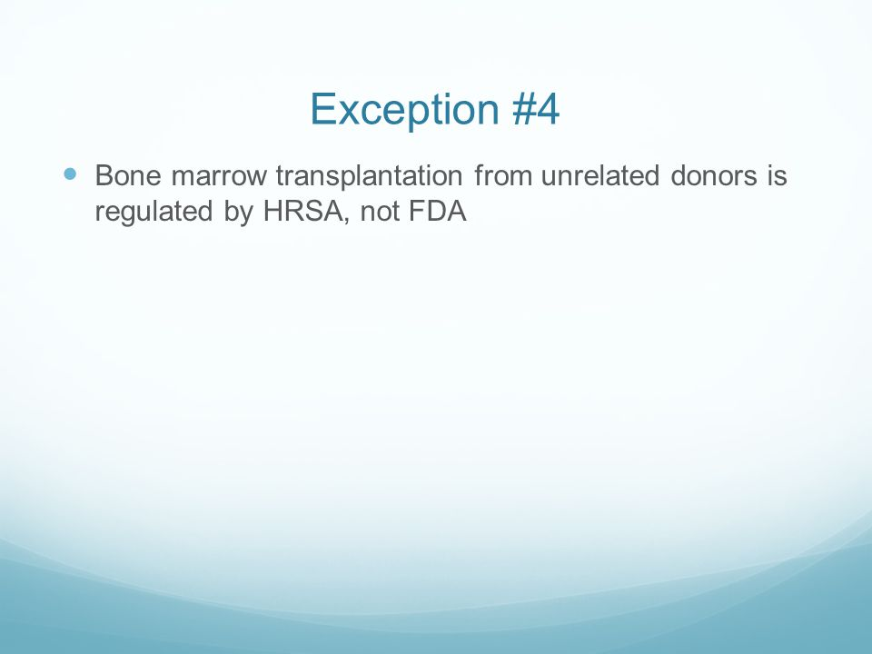 Exception #4 Bone marrow transplantation from unrelated donors is regulated by HRSA, not FDA
