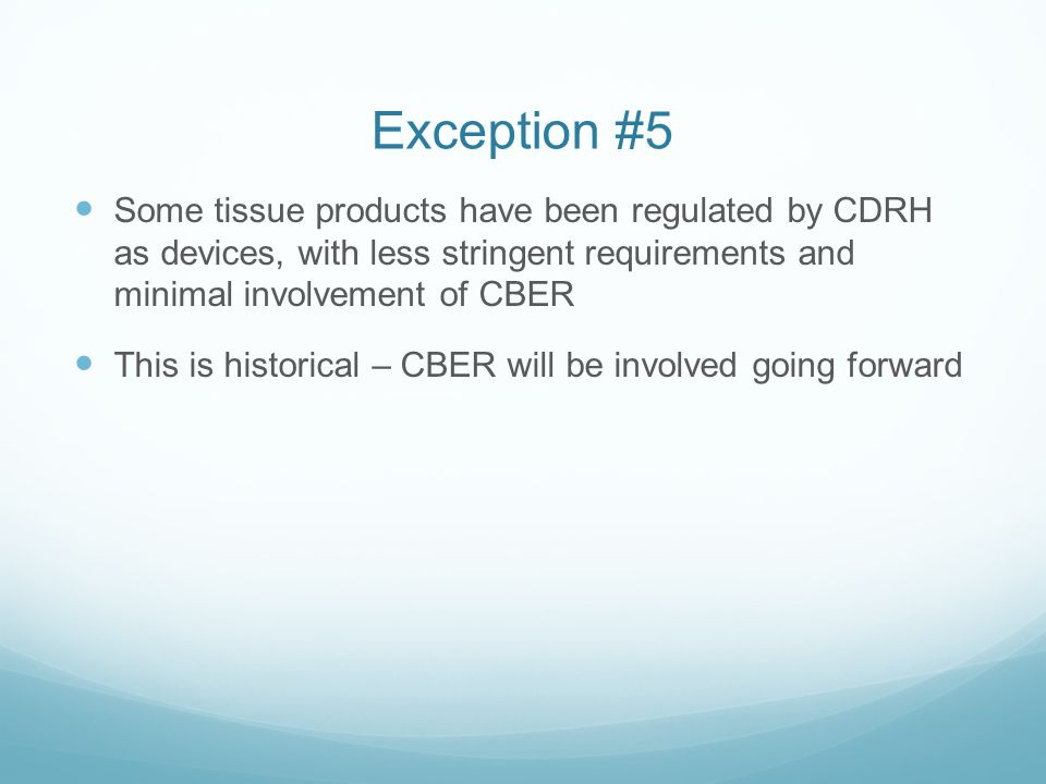 Exception #5 Some tissue products have been regulated by CDRH as devices, with less stringent requirements and minimal involvement of CBER.