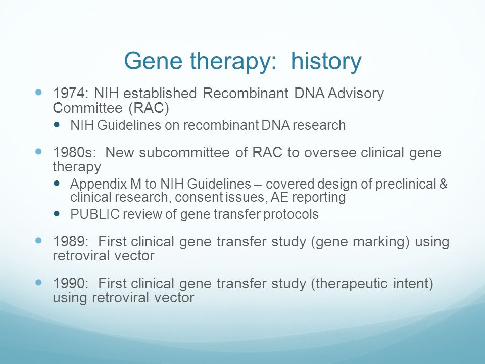 Gene therapy: history 1974: NIH established Recombinant DNA Advisory Committee (RAC) NIH Guidelines on recombinant DNA research.