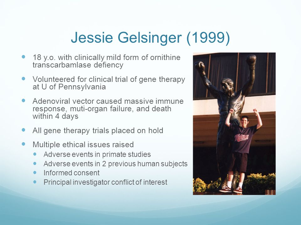 Jessie Gelsinger (1999) 18 y.o. with clinically mild form of ornithine transcarbamlase defiency.