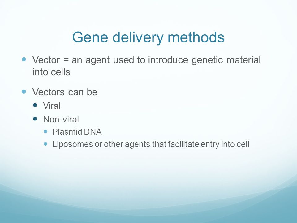 Gene delivery methods Vector = an agent used to introduce genetic material into cells. Vectors can be.