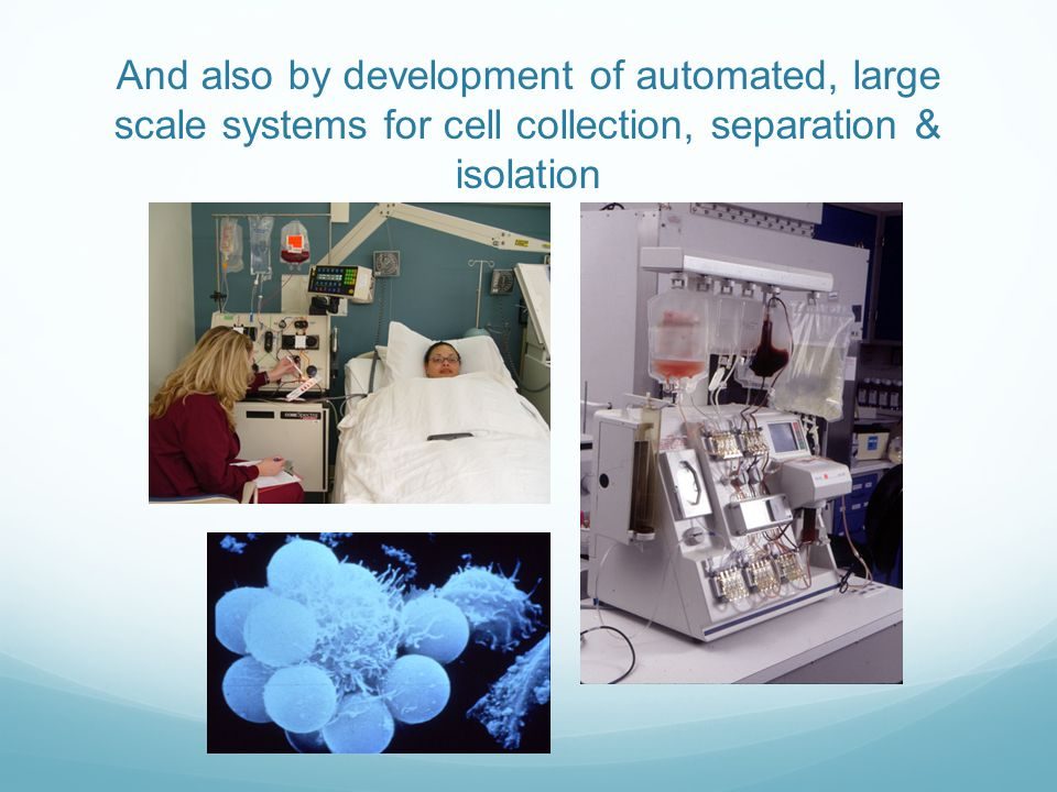 And also by development of automated, large scale systems for cell collection, separation & isolation