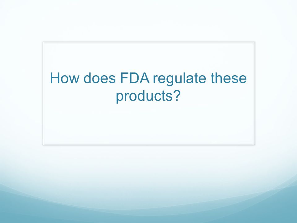 How does FDA regulate these products