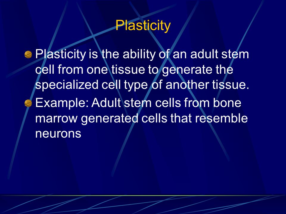 Plasticity Plasticity is the ability of an adult stem cell from one tissue to generate the specialized cell type of another tissue.