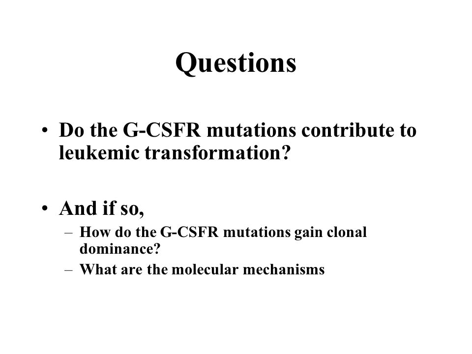Questions Do the G-CSFR mutations contribute to leukemic transformation And if so, How do the G-CSFR mutations gain clonal dominance