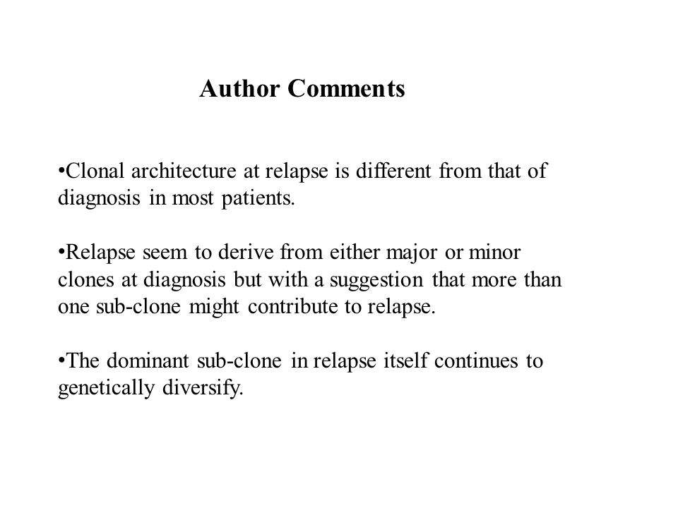 Author Comments Clonal architecture at relapse is different from that of diagnosis in most patients.
