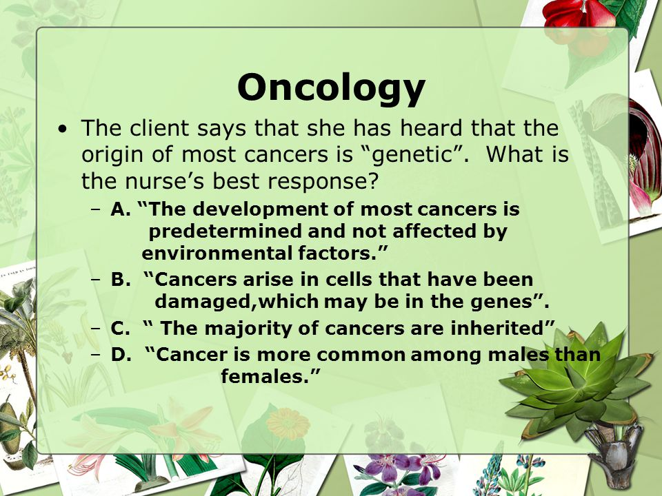 Oncology The client says that she has heard that the origin of most cancers is genetic . What is the nurse's best response