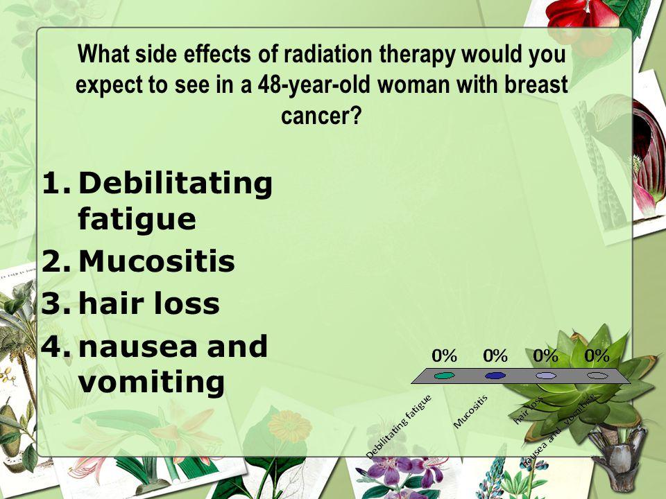 Debilitating fatigue Mucositis hair loss nausea and vomiting