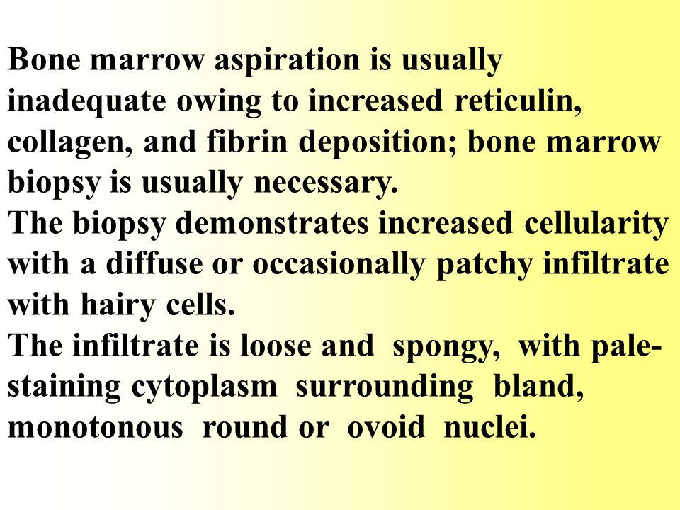 Bone marrow aspiration is usually inadequate owing to increased reticulin, collagen, and fibrin deposition; bone marrow biopsy is usually necessary.