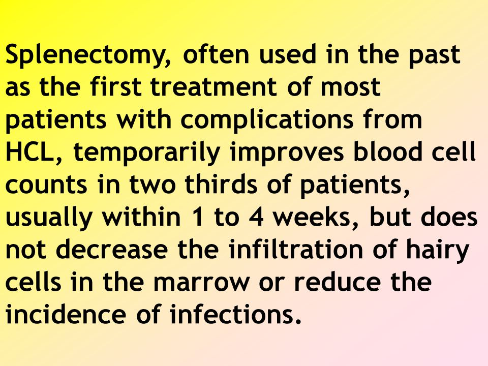 Splenectomy, often used in the past as the first treatment of most patients with complications from HCL, temporarily improves blood cell counts in two thirds of patients, usually within 1 to 4 weeks, but does not decrease the infiltration of hairy cells in the marrow or reduce the incidence of infections.