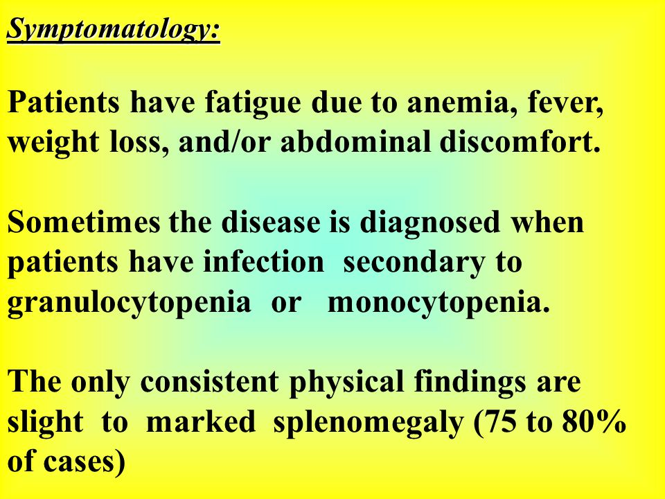 Symptomatology: Patients have fatigue due to anemia, fever, weight loss, and/or abdominal discomfort.