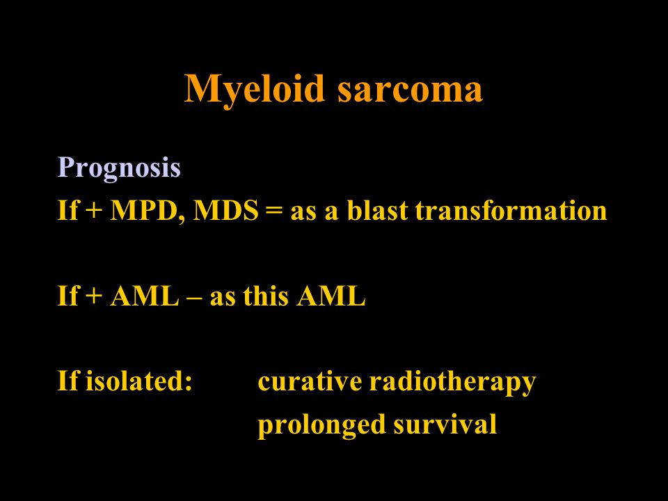 Myeloid sarcoma Prognosis If + MPD, MDS = as a blast transformation