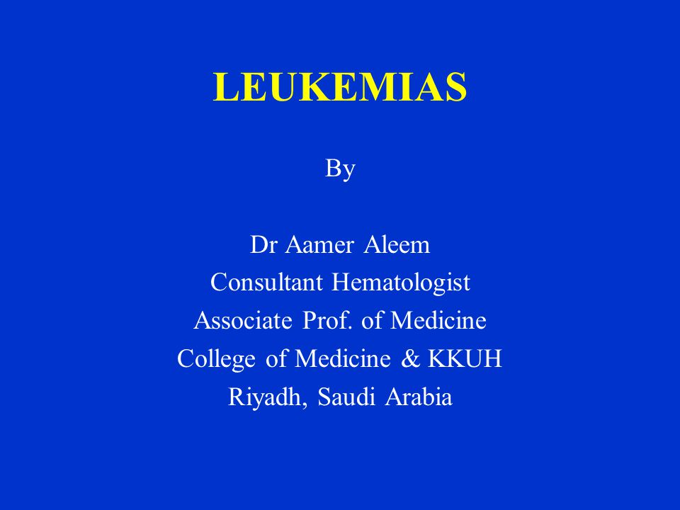 LEUKEMIAS By Dr Aamer Aleem Consultant Hematologist