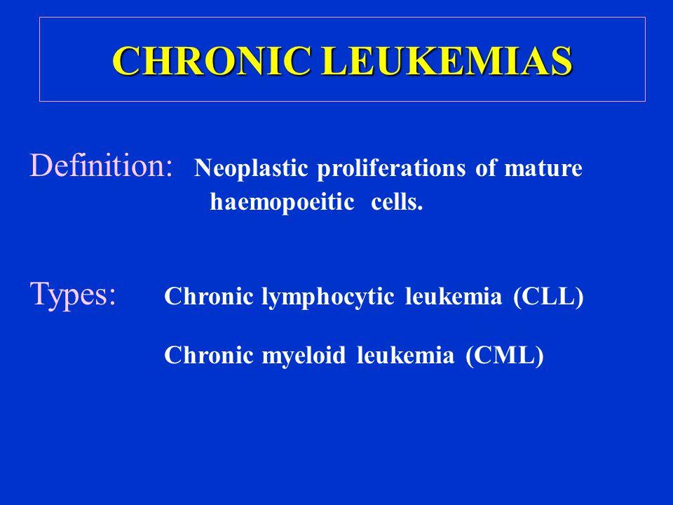 CHRONIC LEUKEMIAS Definition: Neoplastic proliferations of mature haemopoeitic cells. Types: Chronic lymphocytic leukemia (CLL)