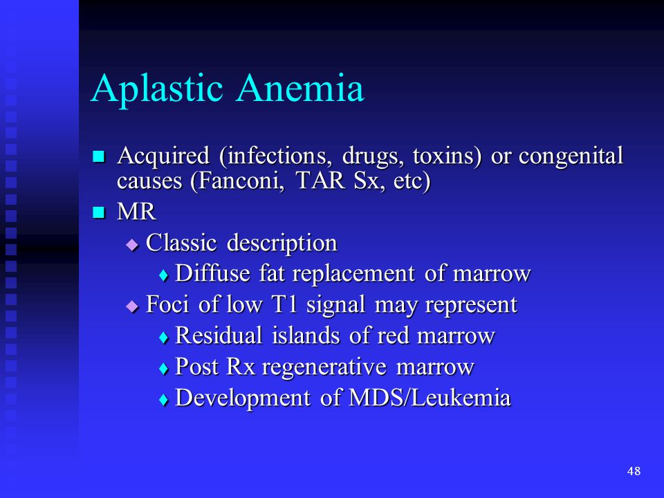 Aplastic Anemia Acquired (infections, drugs, toxins) or congenital causes (Fanconi, TAR Sx, etc) MR.