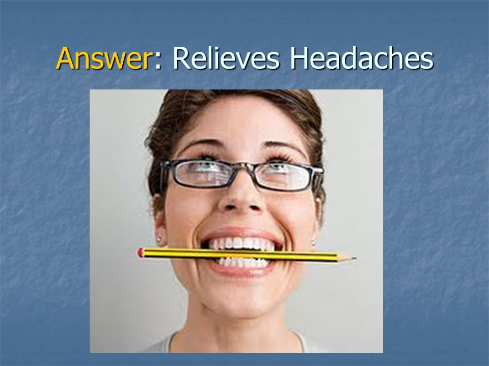 Answer: Relieves Headaches