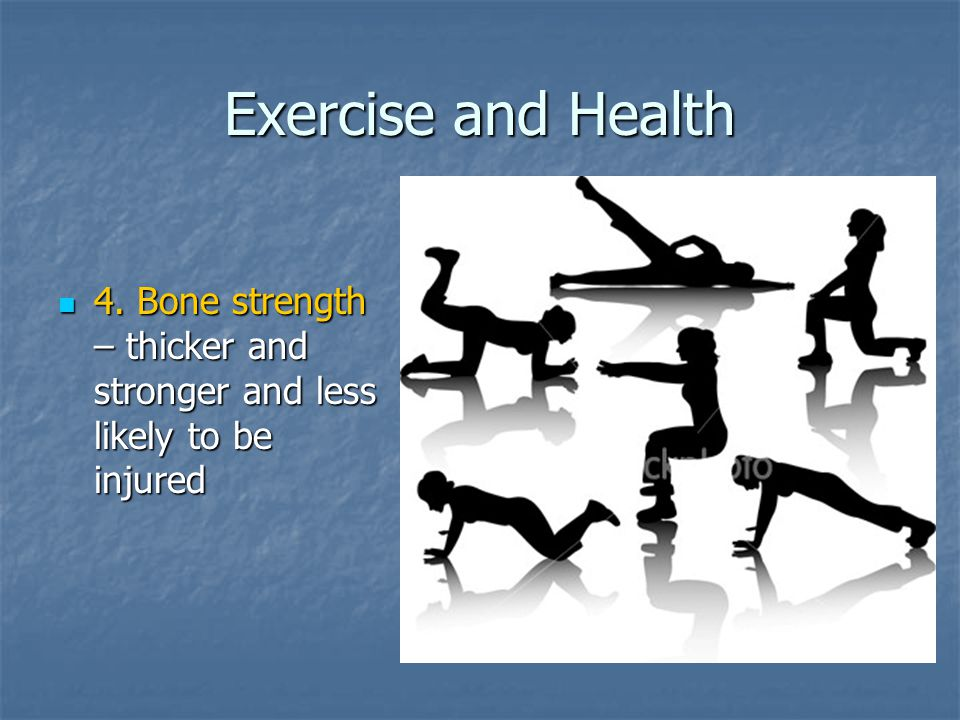 Exercise and Health 4. Bone strength – thicker and stronger and less likely to be injured