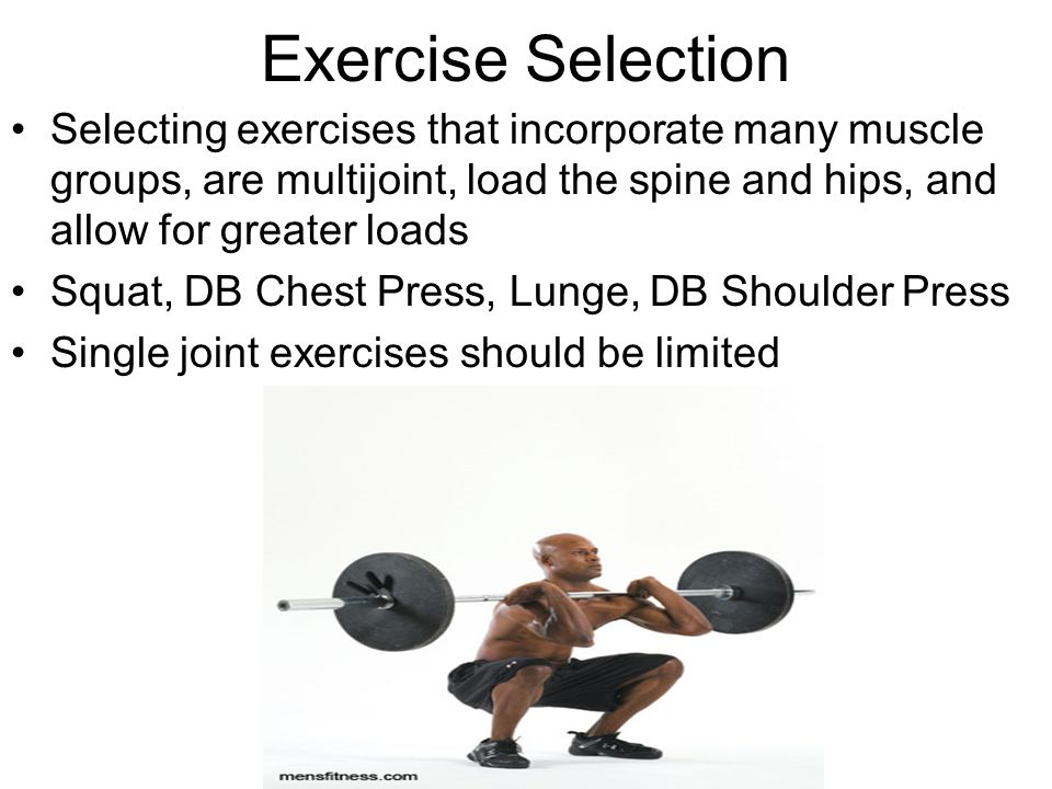 Exercise Selection Selecting exercises that incorporate many muscle groups, are multijoint, load the spine and hips, and allow for greater loads.