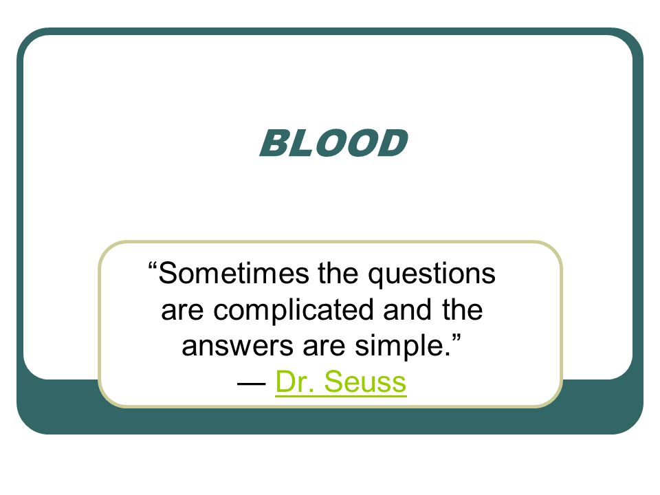 BLOOD Sometimes the questions are complicated and the answers are simple. ― Dr. Seuss