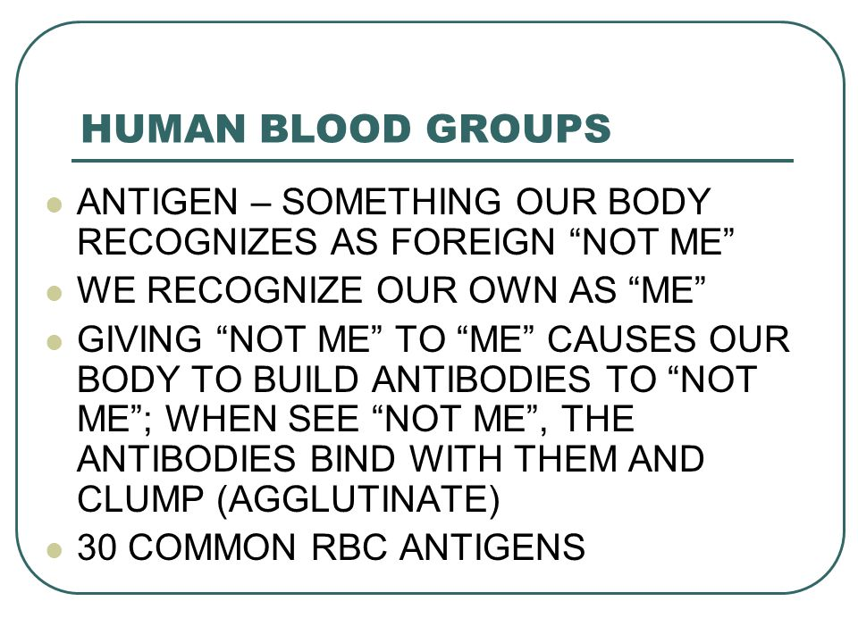 HUMAN BLOOD GROUPS ANTIGEN – SOMETHING OUR BODY RECOGNIZES AS FOREIGN NOT ME WE RECOGNIZE OUR OWN AS ME