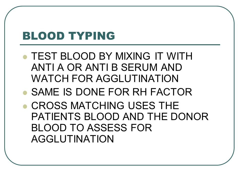 BLOOD TYPING TEST BLOOD BY MIXING IT WITH ANTI A OR ANTI B SERUM AND WATCH FOR AGGLUTINATION. SAME IS DONE FOR RH FACTOR.