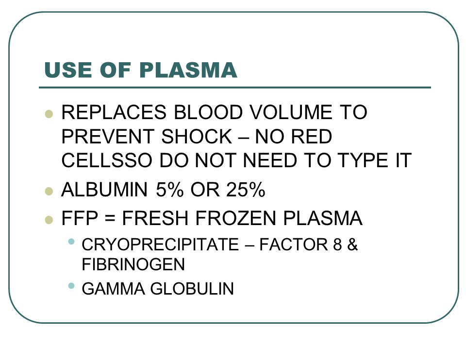 USE OF PLASMA REPLACES BLOOD VOLUME TO PREVENT SHOCK – NO RED CELLSSO DO NOT NEED TO TYPE IT. ALBUMIN 5% OR 25%