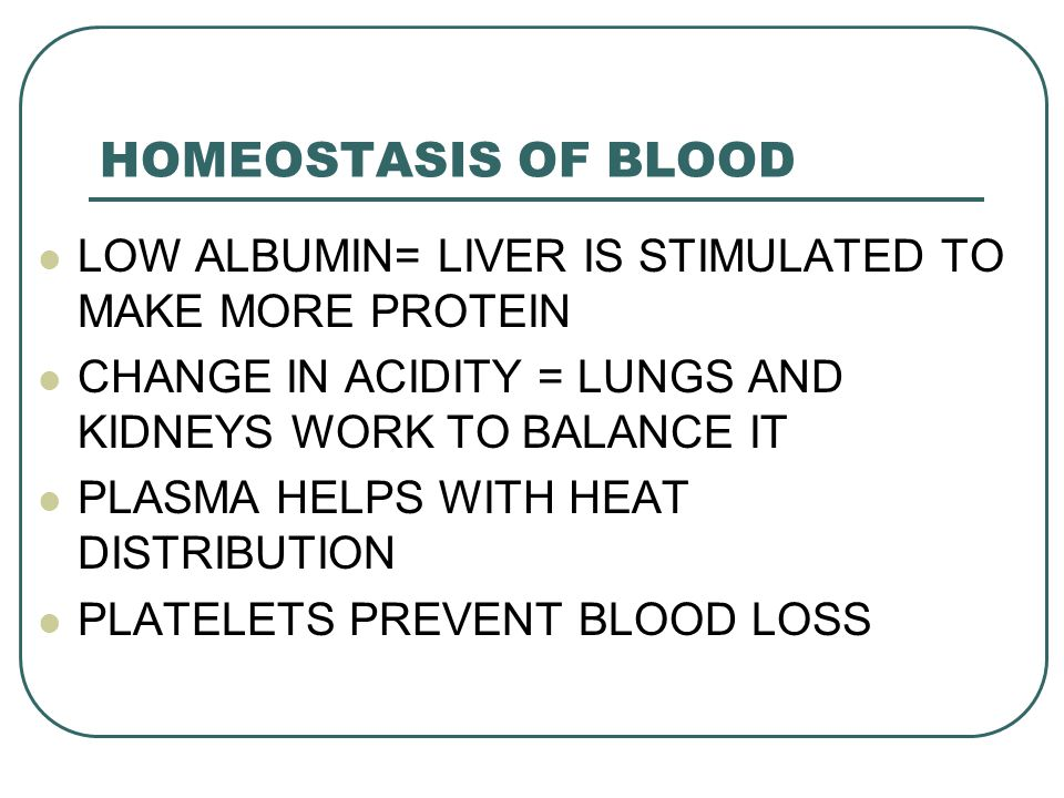HOMEOSTASIS OF BLOOD LOW ALBUMIN= LIVER IS STIMULATED TO MAKE MORE PROTEIN. CHANGE IN ACIDITY = LUNGS AND KIDNEYS WORK TO BALANCE IT.