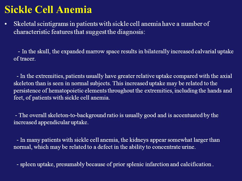 Sickle Cell Anemia Skeletal scintigrams in patients with sickle cell anemia have a number of characteristic features that suggest the diagnosis:
