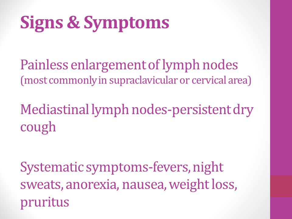 Signs & Symptoms Painless enlargement of lymph nodes (most commonly in supraclavicular or cervical area) Mediastinal lymph nodes-persistent dry cough Systematic symptoms-fevers, night sweats, anorexia, nausea, weight loss, pruritus