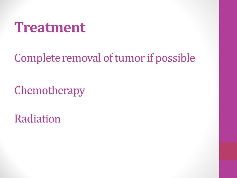 Treatment Complete removal of tumor if possible Chemotherapy Radiation